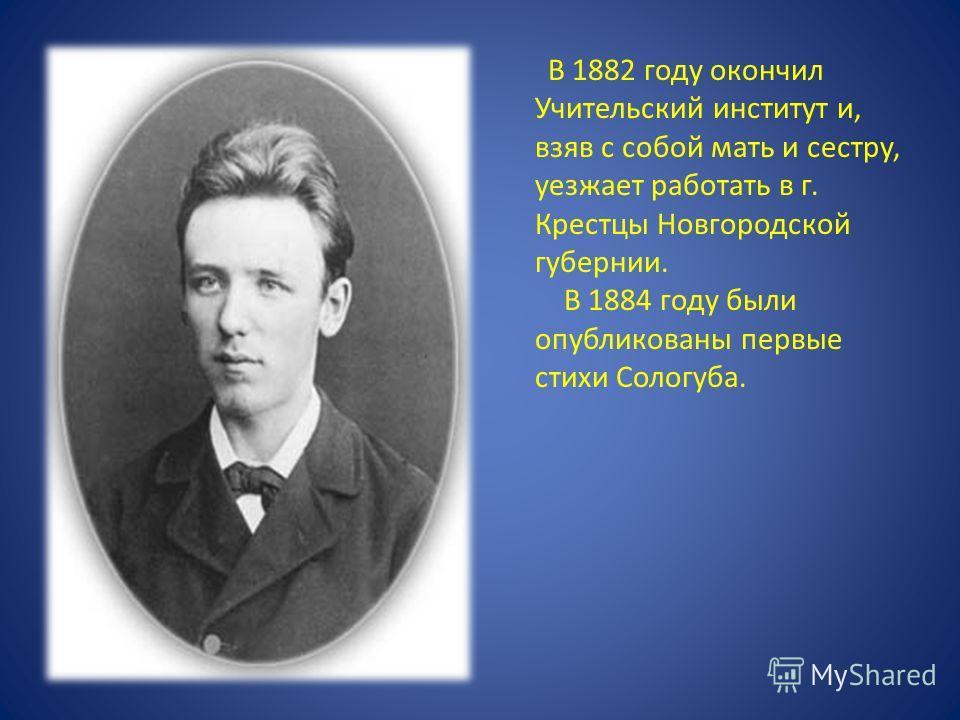 В 1882 году окончил Учительский институт и, взяв с собой мать и сестру, уезжает работать в г. Крестцы Новгородской губернии. В 1884 году были опубликованы первые стихи Сологуба.