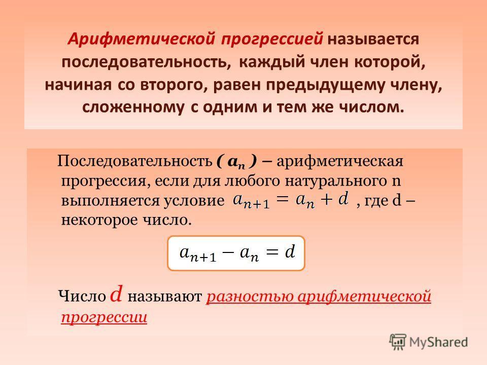 Арифметической прогрессией называется последовательность, каждый член которой, начиная со второго, равен предыдущему члену, сложенному с одним и тем же числом. Последовательность ( а п ) – арифметическая прогрессия, если для любого натурального n вып