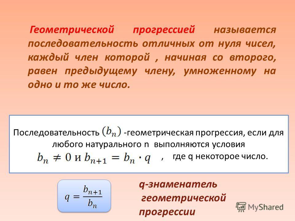 Геометрической прогрессией называется последовательность отличных от нуля чисел, каждый член которой, начиная со второго, равен предыдущему члену, умноженному на одно и то же число. Последовательность -геометрическая прогрессия, если для любого натур