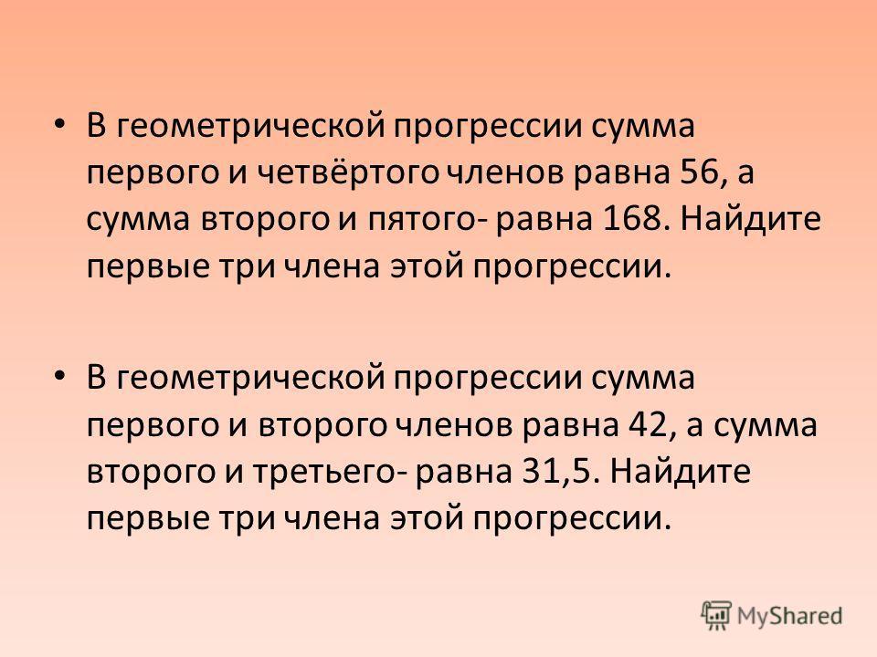 В геометрической прогрессии сумма первого и четвёртого членов равна 56, а сумма второго и пятого- равна 168. Найдите первые три члена этой прогрессии. В геометрической прогрессии сумма первого и второго членов равна 42, а сумма второго и третьего- ра
