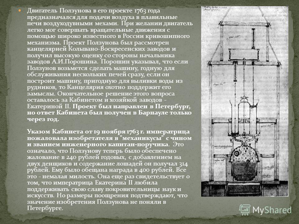 Двигатель Ползунова в его проекте 1763 года предназначался для подачи воздуха в плавильные печи воздуходувными мехами. При желании двигатель легко мог совершать вращательные движения с помощью широко известного в России кривошипного механизма. Проект