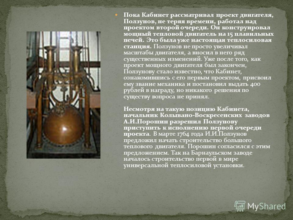 Пока Кабинет рассматривал проект двигателя, Ползунов, не теряя времени, работал над проектом второй очереди. Он конструировал мощный тепловой двигатель на 15 плавильных печей. Это была уже настоящая теплосиловая станция. Ползунов не просто увеличивал