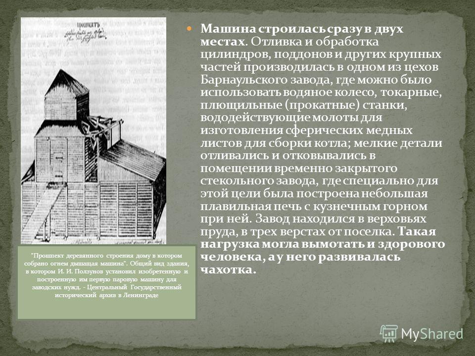 Машина строилась сразу в двух местах. Отливка и обработка цилиндров, поддонов и других крупных частей производилась в одном из цехов Барнаульского завода, где можно было использовать водяное колесо, токарные, плющильные (прокатные) станки, вододейств