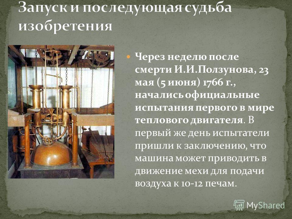 Через неделю после смерти И.И.Ползунова, 23 мая (5 июня) 1766 г., начались официальные испытания первого в мире теплового двигателя. В первый же день испытатели пришли к заключению, что машина может приводить в движение мехи для подачи воздуха к 10-1