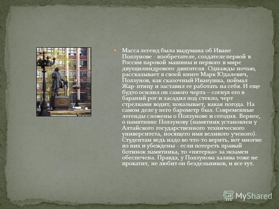 Масса легенд была выдумана об Иване Ползунове - изобретателе, создателе первой в России паровой машины и первого в мире двухцилиндрового двигателя. Однажды ночью, рассказывает в своей книге Марк Юдалевич, Ползунов, как сказочный Иванушка, поймал Жар-