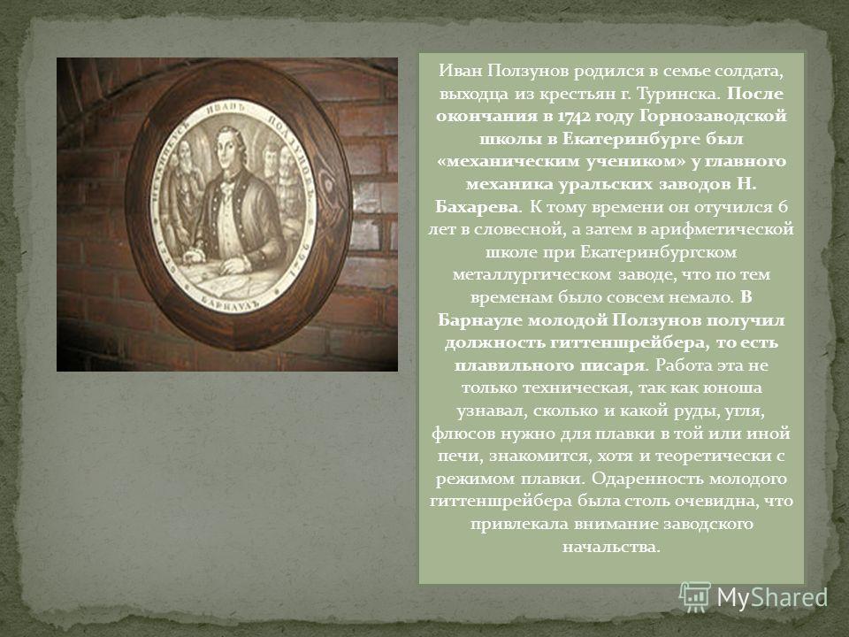 Иван Ползунов родился в семье солдата, выходца из крестьян г. Туринска. После окончания в 1742 году Горнозаводской школы в Екатеринбурге был «механическим учеником» у главного механика уральских заводов Н. Бахарева. К тому времени он отучился 6 лет в