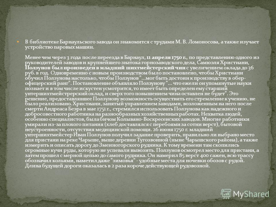 В библиотеке Барнаульского завода он знакомится с трудами М. В. Ломоносова, а также изучает устройство паровых машин. Менее чем через 3 года после переезда в Барнаул, 11 апреля 1750 г., по представлению одного из руководителей заводов и крупнейшего з