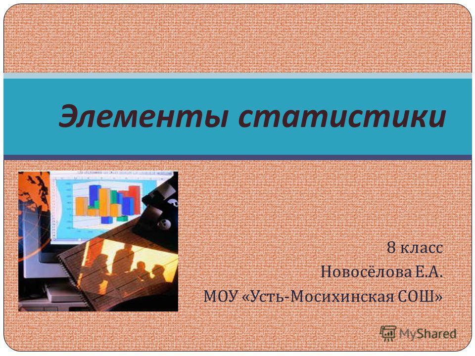 8 класс Новосёлова Е. А. МОУ « Усть - Мосихинская СОШ » Элементы статистики