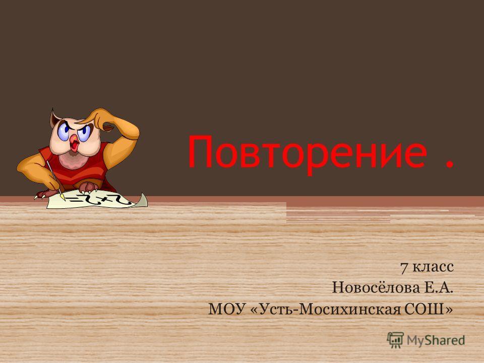 Повторение. 7 класс Новосёлова Е.А. МОУ «Усть-Мосихинская СОШ»