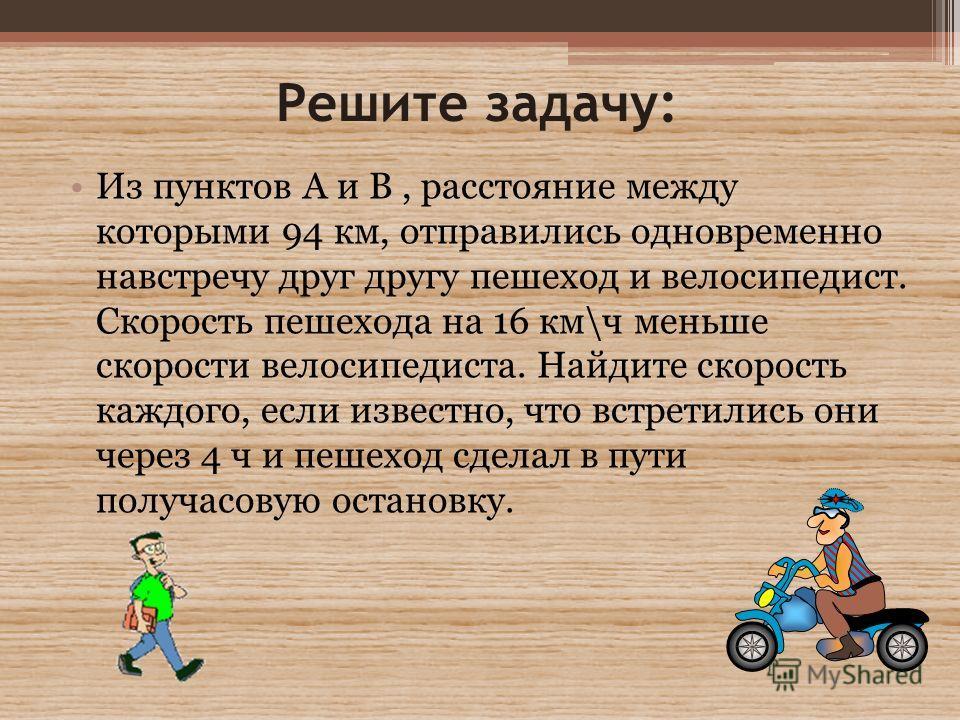 Решите задачу: Из пунктов А и В, расстояние между которыми 94 км, отправились одновременно навстречу друг другу пешеход и велосипедист. Скорость пешехода на 16 км\ч меньше скорости велосипедиста. Найдите скорость каждого, если известно, что встретили