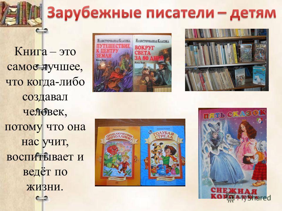 Книга – это самое лучшее, что когда-либо создавал человек, потому что она нас учит, воспитывает и ведёт по жизни.