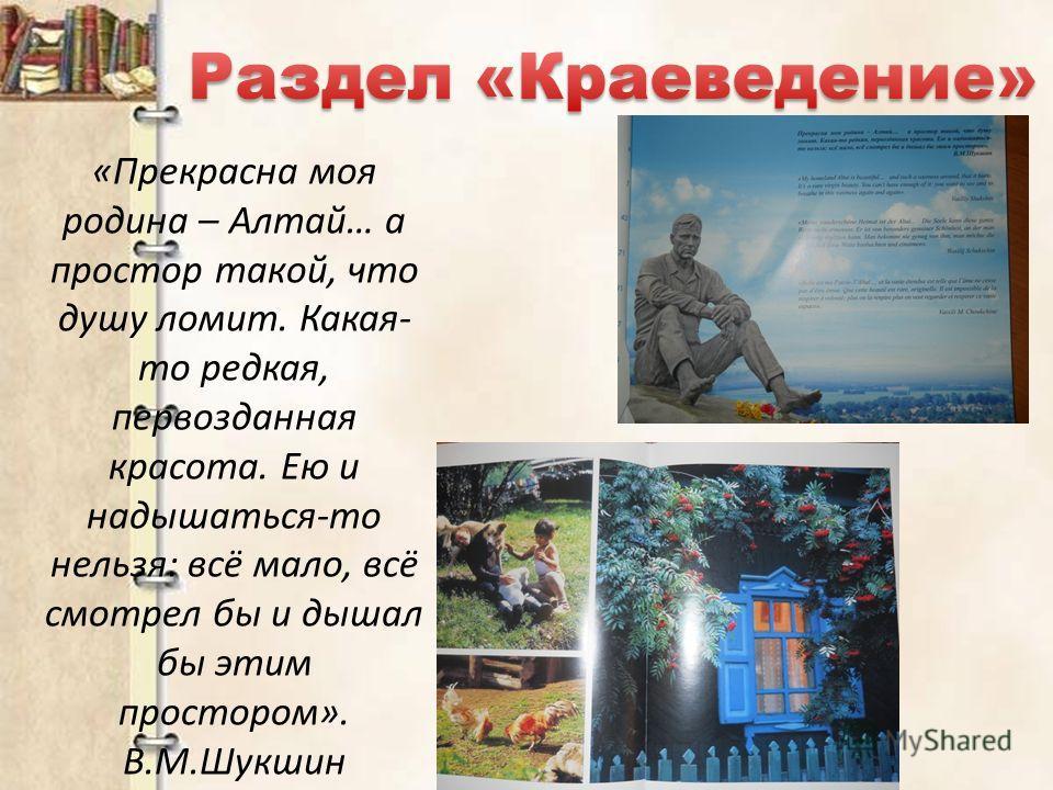 «Прекрасна моя родина – Алтай… а простор такой, что душу ломит. Какая- то редкая, первозданная красота. Ею и надышаться-то нельзя: всё мало, всё смотрел бы и дышал бы этим простором». В.М.Шукшин