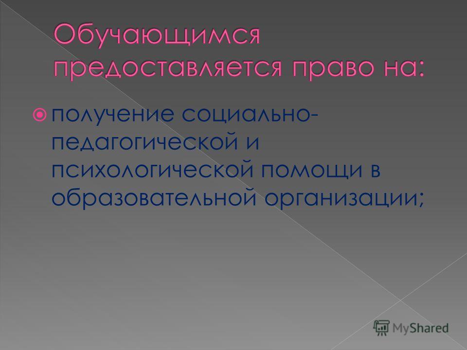 получение социально- педагогической и психологической помощи в образовательной организации;