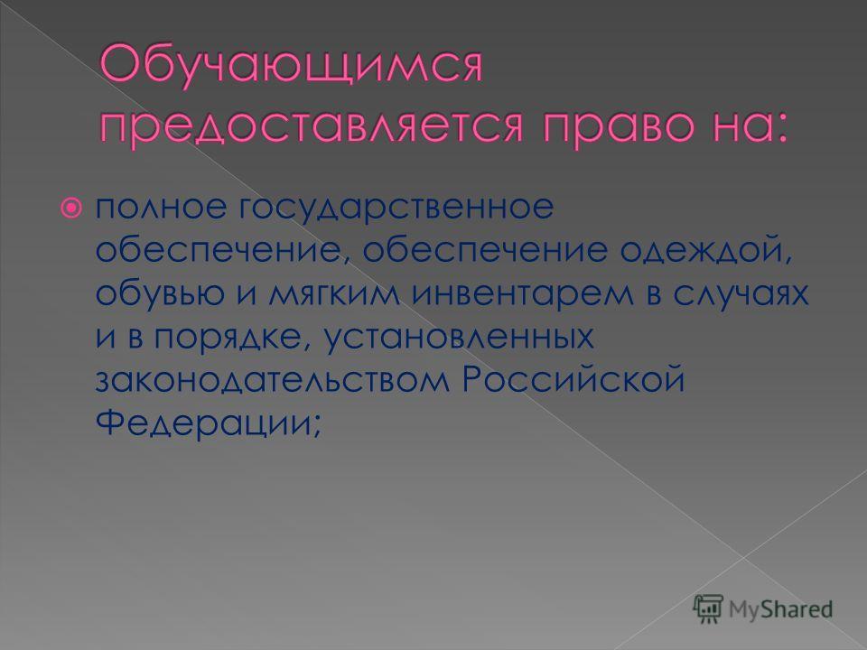 полное государственное обеспечение, обеспечение одеждой, обувью и мягким инвентарем в случаях и в порядке, установленных законодательством Российской Федерации;