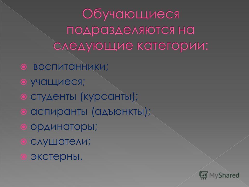 воспитанники; учащиеся; студенты (курсанты); аспиранты (адъюнкты); ординаторы; слушатели; экстерны.