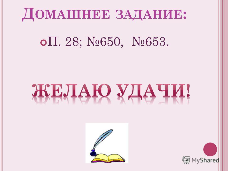 Д ОМАШНЕЕ ЗАДАНИЕ : П. 28; 650, 653.