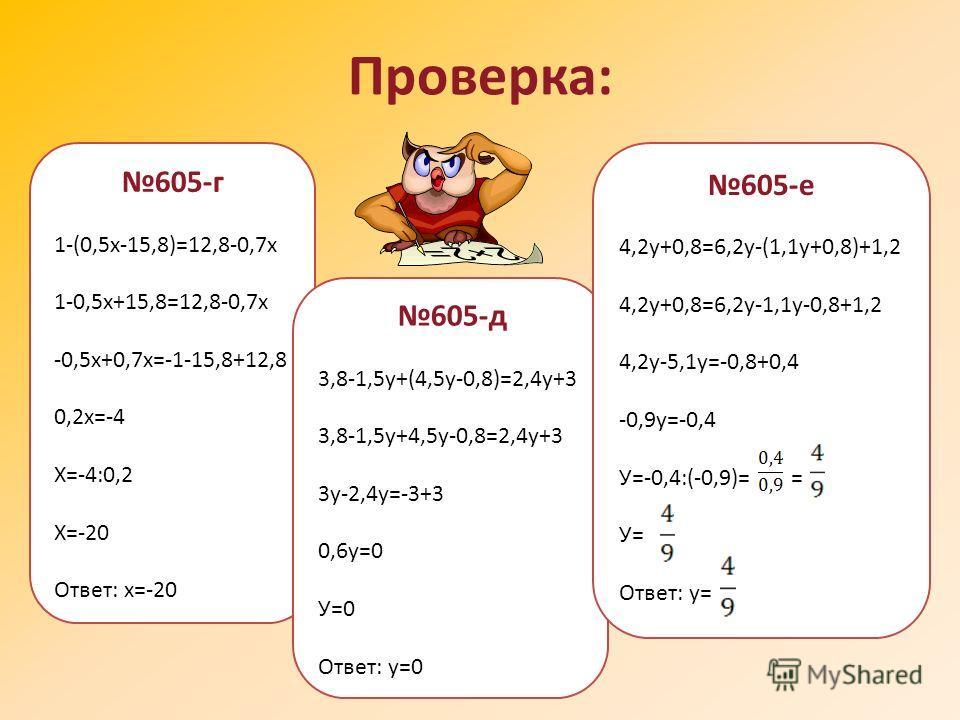 Правило раскрытия скобок используется при решении уравнений Например: (3,2у-1,8)-(5,2у+3,4)=-5,8 3,2у-1,8-5,2у-3,4=-5,8 3,2у-5,2у=1,8+3,4-5,8 -2у=-0,6 у=-0,6:(-2) у=0,3 Ответ: у=0,3 605 (г,д,е)