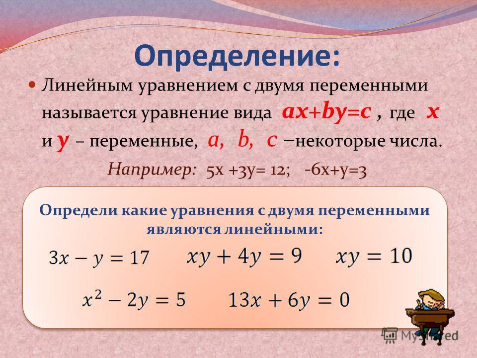 Определение: Линейным уравнением с двумя переменными называется уравнение вида ax+by=c, где x и y – переменные, a, b, c – некоторые числа. Например: 5х +3у= 12; -6х+у=3 Определи какие уравнения с двумя переменными являются линейными: