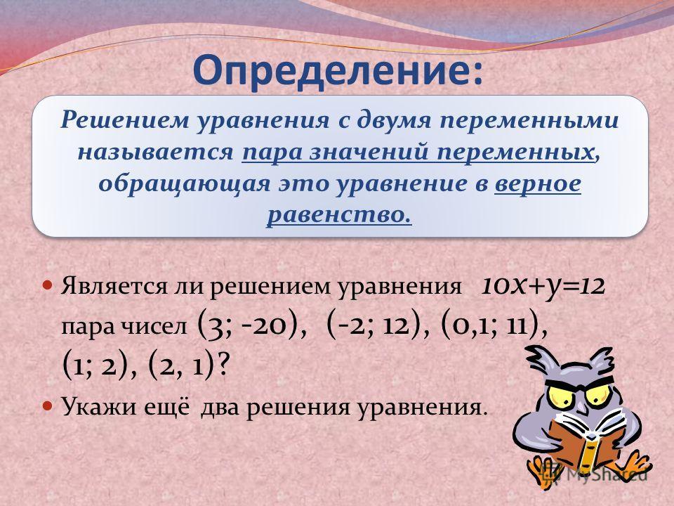 Является ли решением уравнения 10x+y=12 пара чисел (3; -20), (-2; 12), (0,1; 11), (1; 2), (2, 1)? Укажи ещё два решения уравнения. Определение: Решением уравнения с двумя переменными называется пара значений переменных, обращающая это уравнение в вер