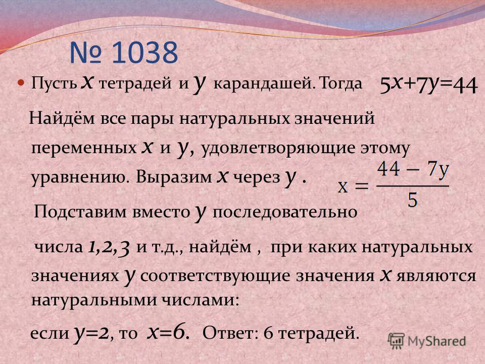 1038 Пусть х тетрадей и у карандашей. Тогда 5х+7у=44 Найдём все пары натуральных значений переменных х и у, удовлетворяющие этому уравнению. Выразим х через у. Подставим вместо у последовательно числа 1,2,3 и т.д., найдём, при каких натуральных значе