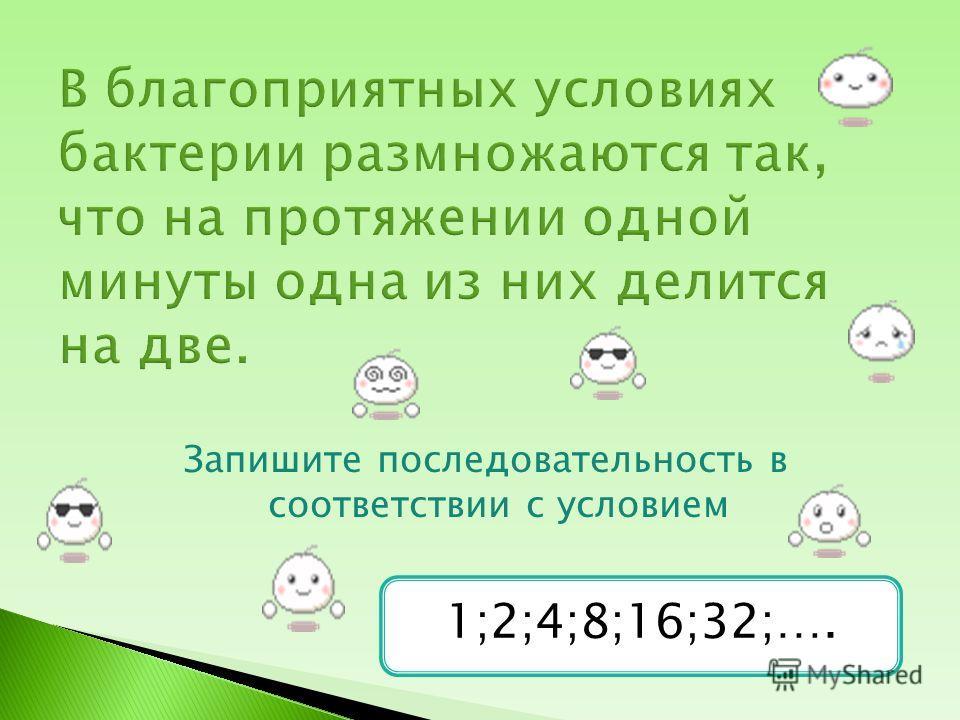 Запишите последовательность в соответствии с условием 1;2;4;8;16;32;….