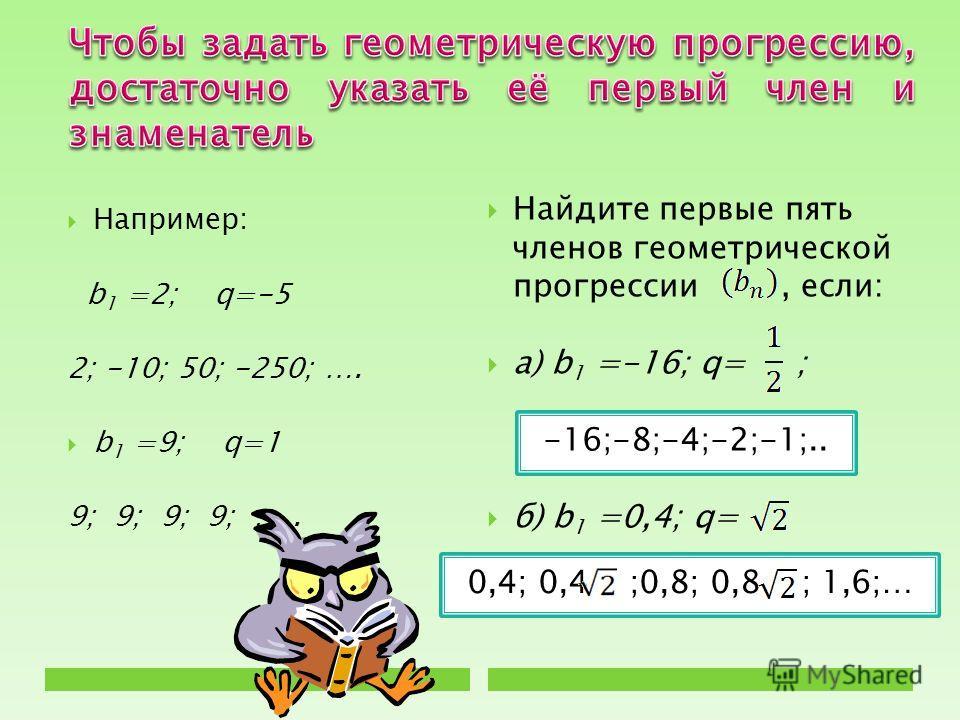 Например: b 1 =2; q=-5 2; -10; 50; -250; …. b 1 =9; q=1 9; 9; 9; 9; …. Найдите первые пять членов геометрической прогрессии, если: а) b 1 =-16; q= ; б) b 1 =0,4; q= -16;-8;-4;-2;-1;.. 0,4; 0,4 ;0,8; 0,8 ; 1,6;…