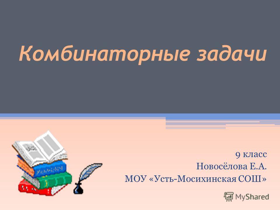 Комбинаторные задачи 9 класс Новосёлова Е.А. МОУ «Усть-Мосихинская СОШ»