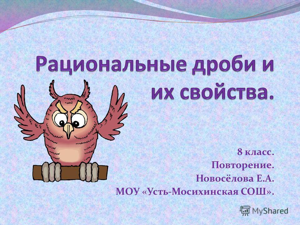 8 класс. Повторение. Новосёлова Е.А. МОУ «Усть-Мосихинская СОШ».