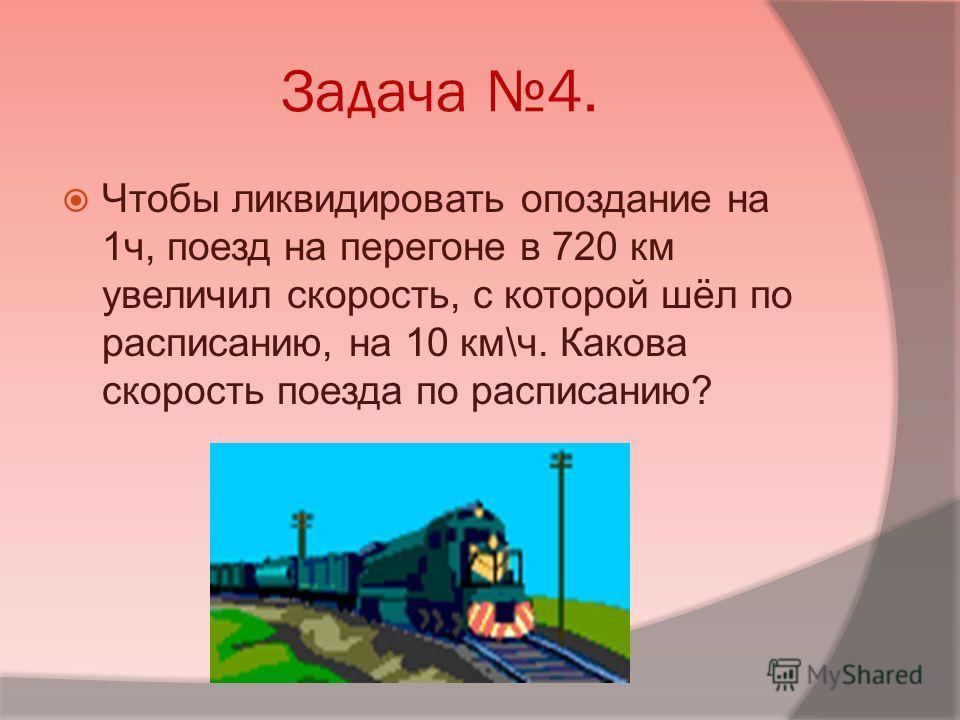 Задача 4. Чтобы ликвидировать опоздание на 1ч, поезд на перегоне в 720 км увеличил скорость, с которой шёл по расписанию, на 10 км\ч. Какова скорость поезда по расписанию?