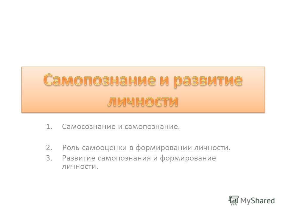 1.Самосознание и самопознание. 2. Роль самооценки в формировании личности. 3.Развитие самопознания и формирование личности.
