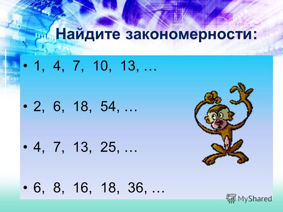 Найдите закономерности: 1, 4, 7, 10, 13, … 2, 6, 18, 54, … 4, 7, 13, 25, … 6, 8, 16, 18, 36, …