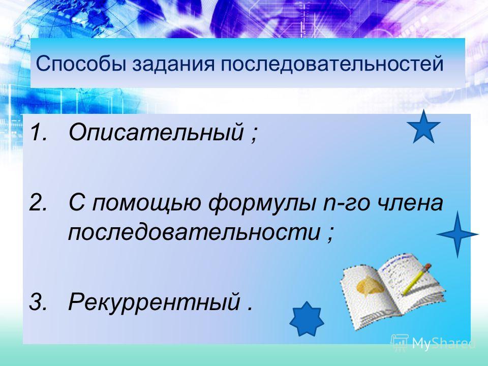 Способы задания последовательностей 1.Описательный ; 2.С помощью формулы n-го члена последовательности ; 3.Рекуррентный.
