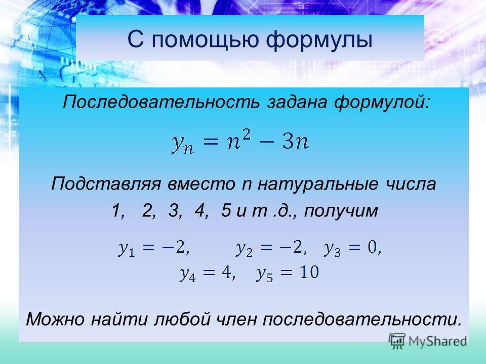 С помощью формулы Последовательность задана формулой: Подставляя вместо n натуральные числа 1, 2, 3, 4, 5 и т.д., получим Можно найти любой член последовательности.