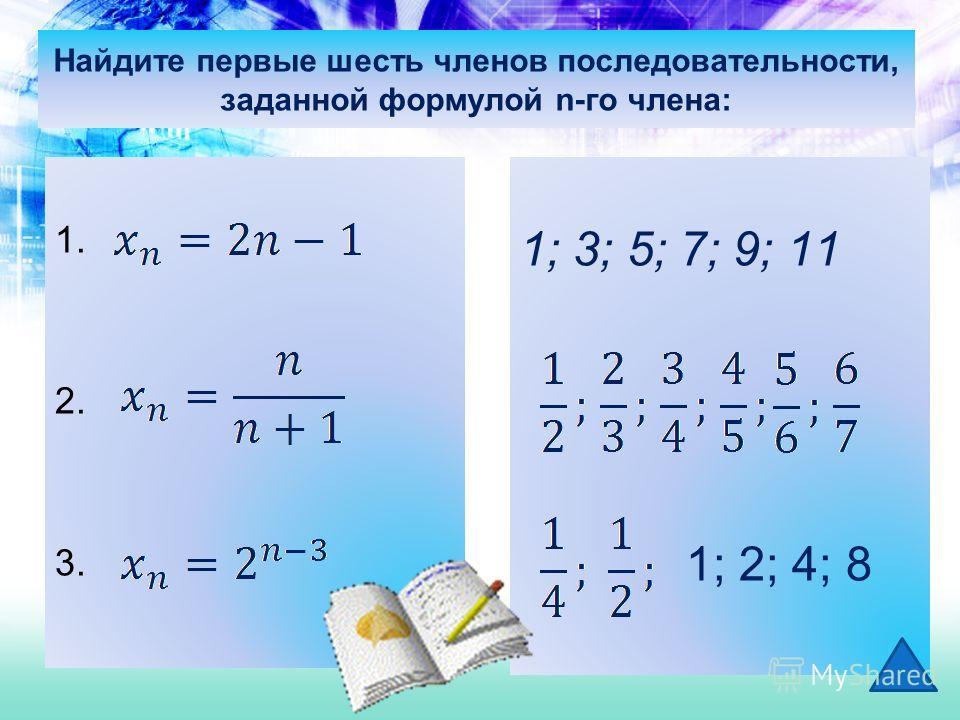 Найдите первые шесть членов последовательности, заданной формулой n-го члена: 1. 2. 3. 1; 3; 5; 7; 9; 11 1; 2; 4; 8