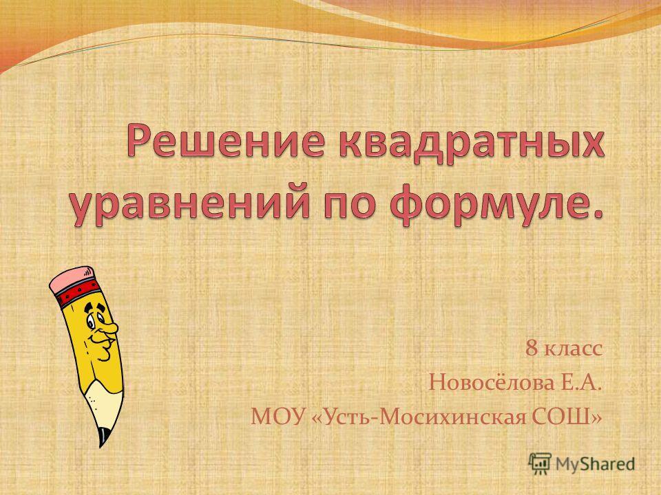 8 класс Новосёлова Е.А. МОУ «Усть-Мосихинская СОШ»
