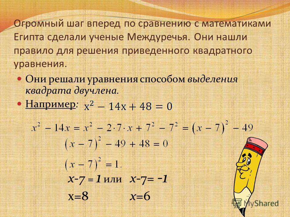 Огромный шаг вперед по сравнению с математиками Египта сделали ученые Междуречья. Они нашли правило для решения приведенного квадратного уравнения. Они решали уравнения способом выделения квадрата двучлена. Например: х-7 = 1 или х-7= -1 х=8 х=6