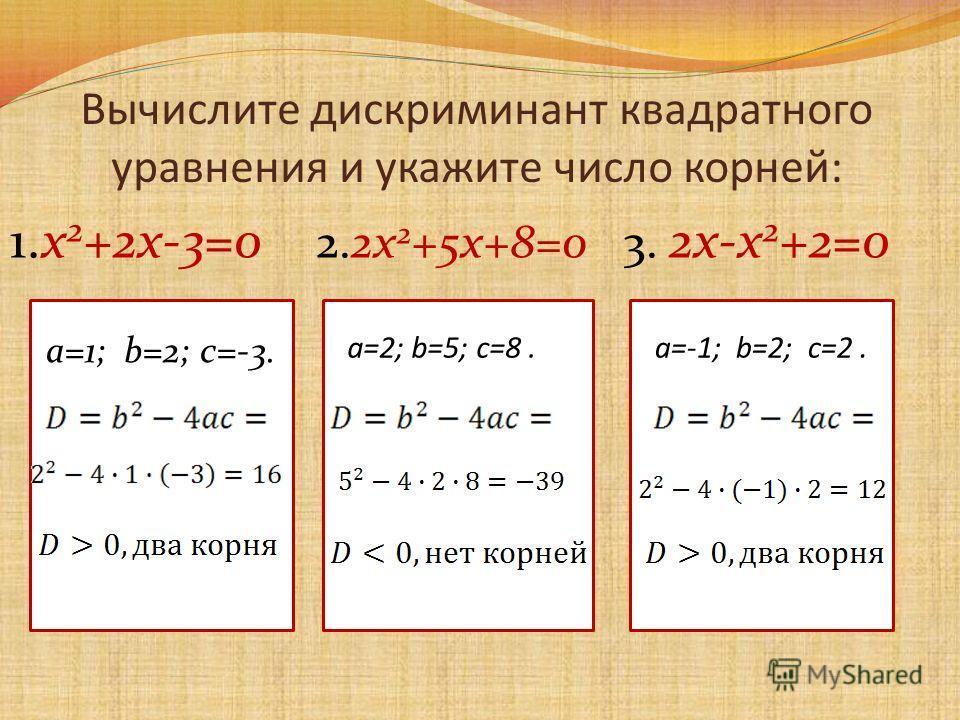 Вычислите дискриминант квадратного уравнения и укажите число корней: 1.х 2 +2х-3=0 2.2х 2 +5х+8=0 3. 2х-х 2 +2=0 a=1; b=2; c=-3. a=2; b=5; с=8.a=-1; b=2; с=2.