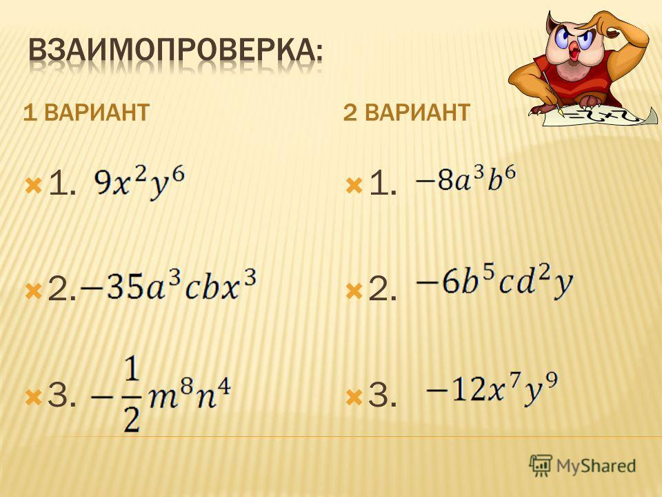 1 ВАРИАНТ2 ВАРИАНТ 1. Возведите в квадрат одночлен : ; 2. Запишите в виде одночлена стандартного вида произведение одночленов: 3. Упростите: 1. Возведите в куб одночлен: 2. Запишите в виде одночлена стандартного вида произведение одночленов: 3. Упрос