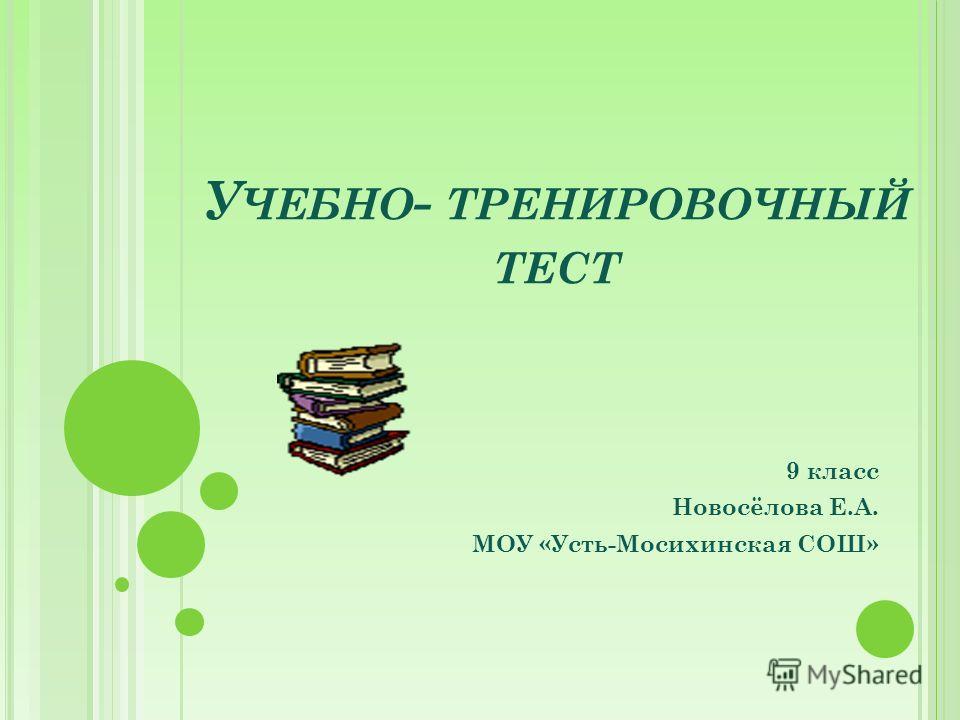 У ЧЕБНО - ТРЕНИРОВОЧНЫЙ ТЕСТ 9 класс Новосёлова Е.А. МОУ «Усть-Мосихинская СОШ»