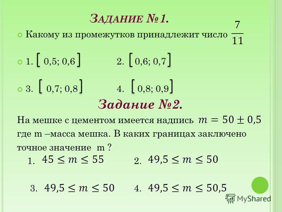 З АДАНИЕ 1. Какому из промежутков принадлежит число 1. 0,5; 0,6 2. 0,6; 0,7 3. 0,7; 0,8 4. 0,8; 0,9 Задание 2. На мешке с цементом имеется надпись где m –масса мешка. В каких границах заключено точное значение m ? 1. 2. 3. 4.