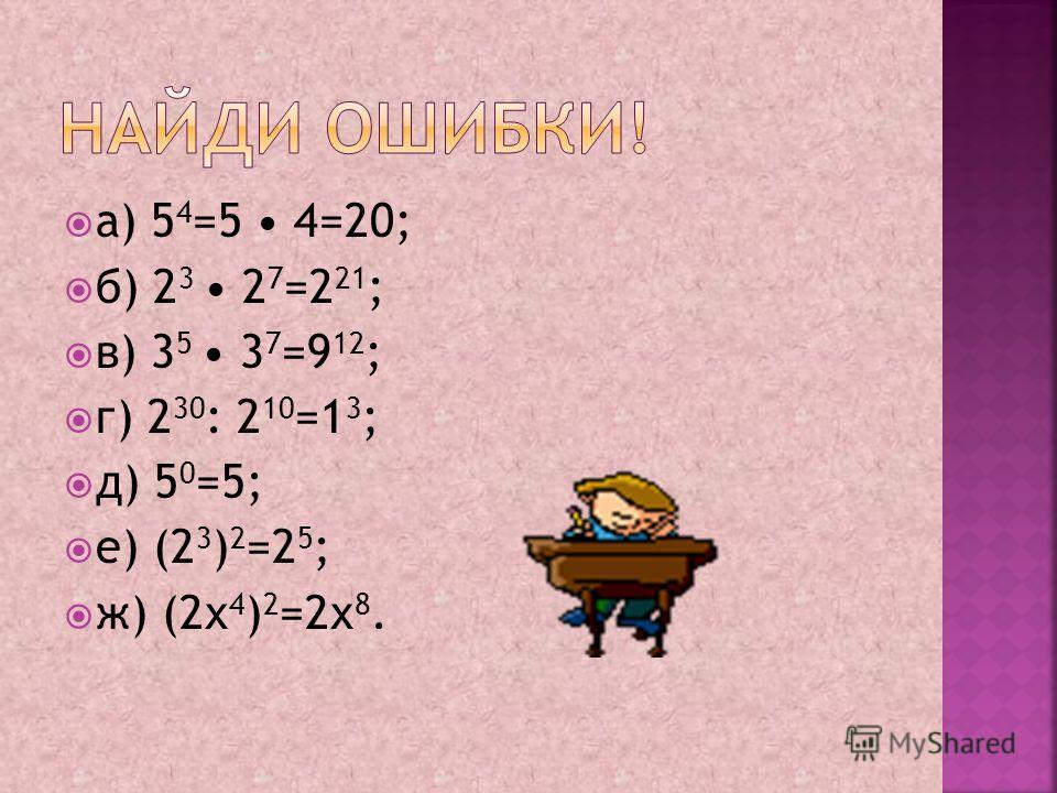 а) 5 4 =5 4=20; б) 2 3 2 7 =2 21 ; в) 3 5 3 7 =9 12 ; г) 2 30 : 2 10 =1 3 ; д) 5 0 =5; е) (2 3 ) 2 =2 5 ; ж) (2х 4 ) 2 =2х 8.
