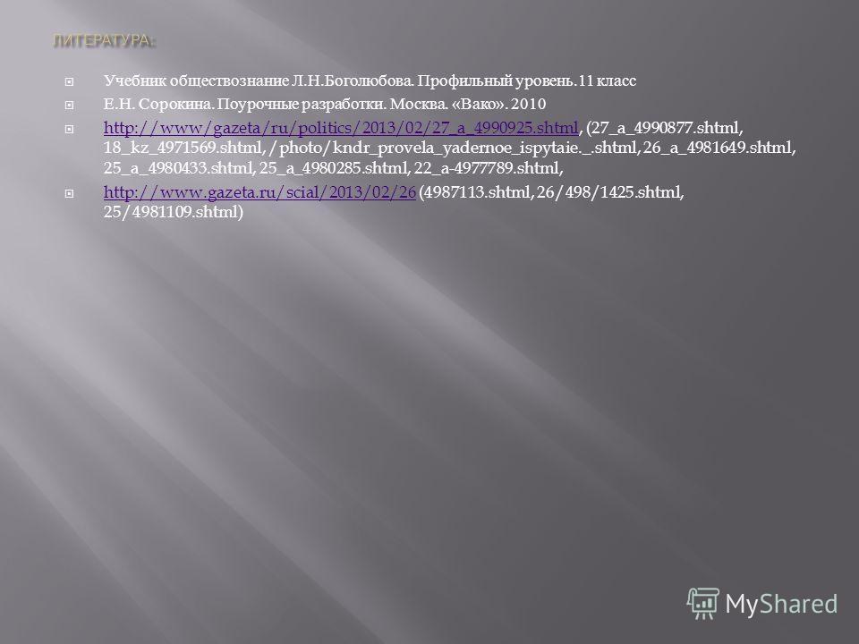 Учебник обществознание Л. Н. Боголюбова. Профильный уровень.11 класс Е. Н. Сорокина. Поурочные разработки. Москва. « Вако ». 2010 http://www/gazeta/ru/politics/2013/02/27_a_4990925.shtml, (27_a_4990877.shtml, 18_kz_4971569.shtml, /photo/kndr_provela_