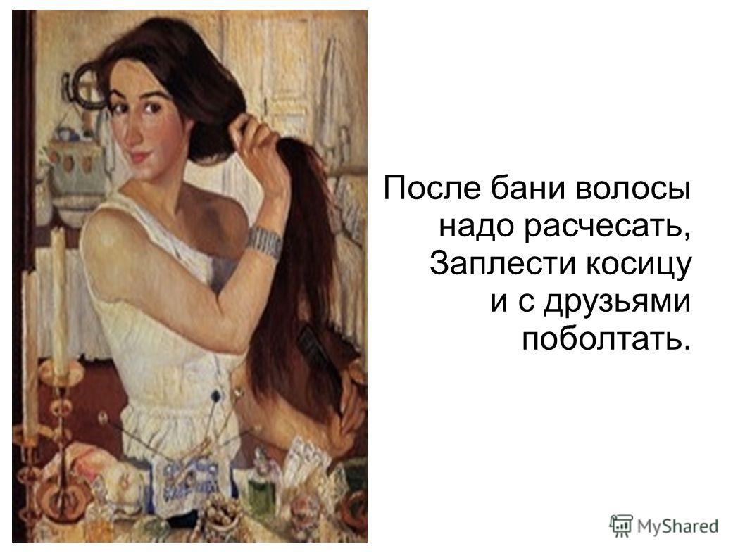 После бани волосы надо расчесать, Заплести косицу и с друзьями поболтать.