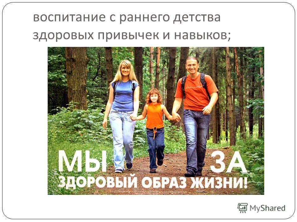 воспитание с раннего детства здоровых привычек и навыков ;