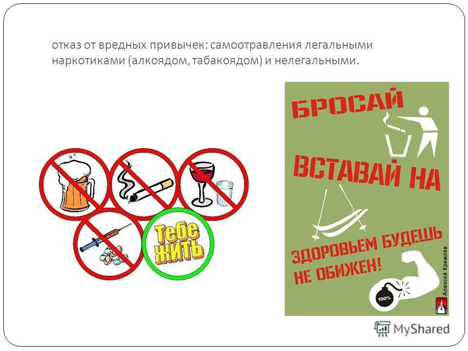 отказ от вредных привычек : самоотравления легальными наркотиками ( алкоядом, табакоядом ) и нелегальными.