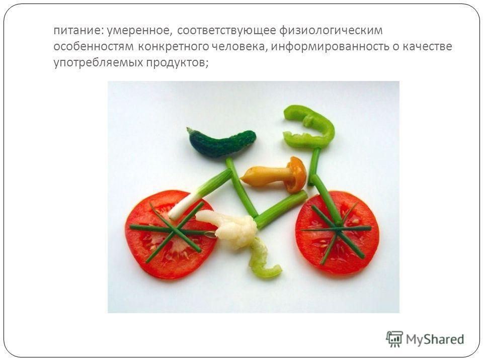 питание : умеренное, соответствующее физиологическим особенностям конкретного человека, информированность о качестве употребляемых продуктов ;