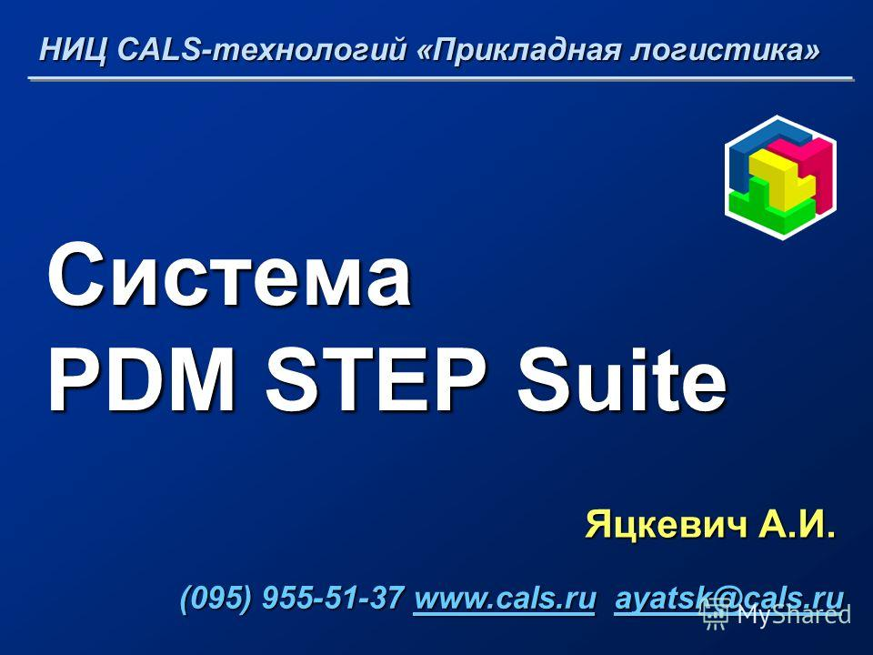 Система PDM STEP Suite Яцкевич А.И. НИЦ CALS-технологий «Прикладная логистика» (095) 955-51-37 www.cals.ru ayatsk@cals.ru (095) 955-51-37 www.cals.ru ayatsk@cals.ruwww.cals.ruayatsk@cals.ruwww.cals.ruayatsk@cals.ru