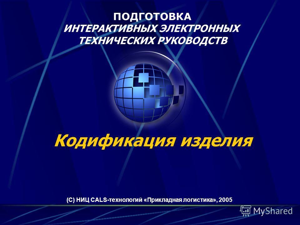 ПОДГОТОВКА ИНТЕРАКТИВНЫХ ЭЛЕКТРОННЫХ ТЕХНИЧЕСКИХ РУКОВОДСТВ (С) НИЦ CALS-технологий «Прикладная логистика», 2005 Кодификация изделия