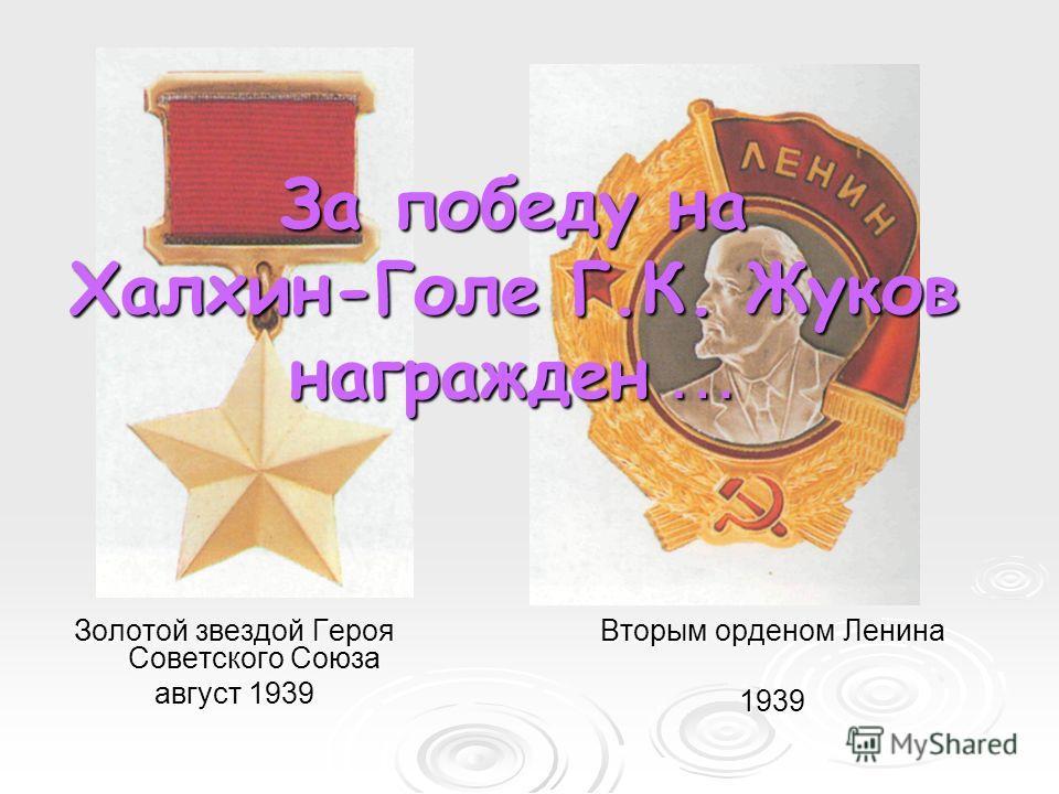Золотой звездой Героя Советского Союза август 1939 Вторым орденом Ленина 1939 За победу на Халхин-Голе Г.К. Жуков награжден …