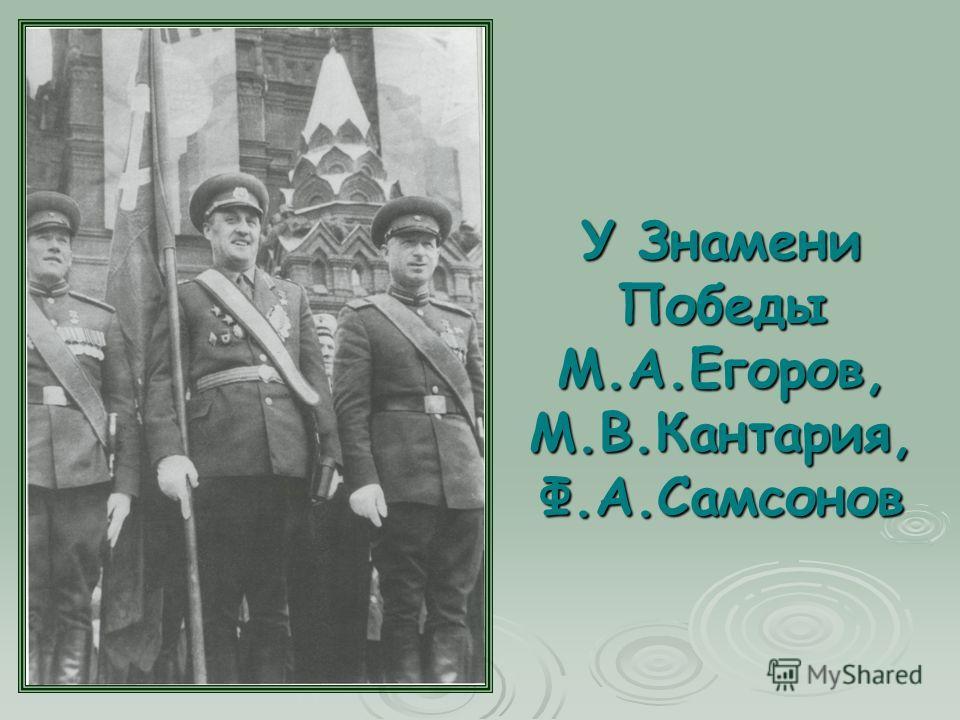 У Знамени Победы М.А.Егоров, М.В.Кантария, Ф.А.Самсонов
